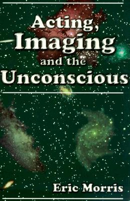 Acting, Imaging and the Unconscious By Morris, Eric